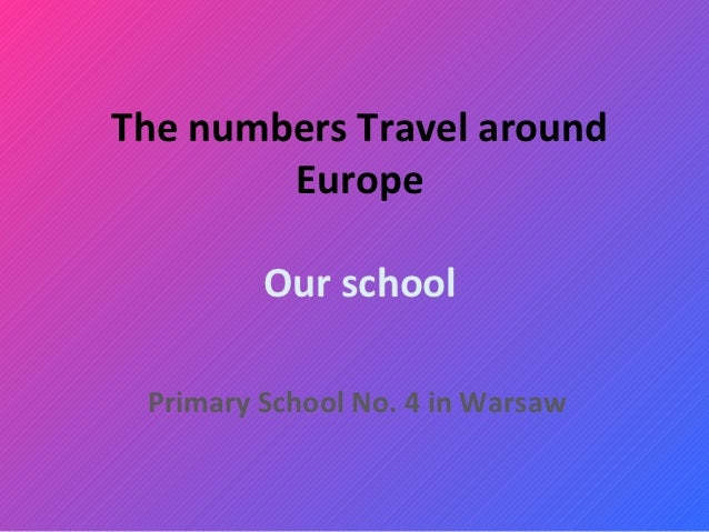 The numbers Travel around        Europe         Our school Primary School No. 4 in Warsaw