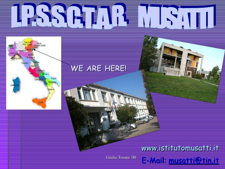 WE ARE HERE! www.istitutomusatti.it e-mail:   [email_address] I.P.S.S.C.T.A.R.  MUSATTI
