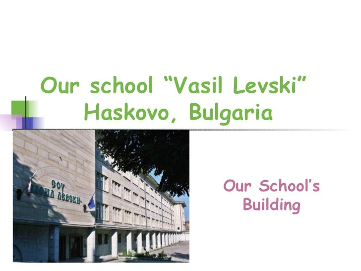"Our school ""Vasil Levski""  Haskovo, Bulgaria Our School's Building"