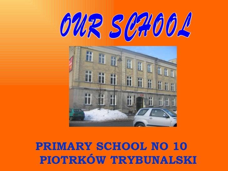 OUR SCHOOL PRIMARY SCHOOL NO 10  PIOTRKÓW TRYBUNALSKI