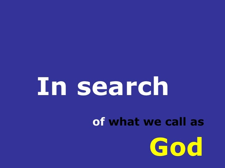 In search   of  what we call as  God