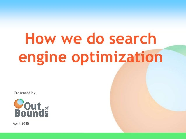 How we do search engine optimization April 2015 Presented by: