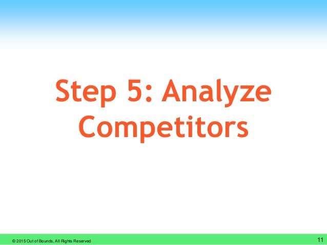 © 2015 Out of Bounds, All Rights Reserved 11 Step 5: Analyze Competitors