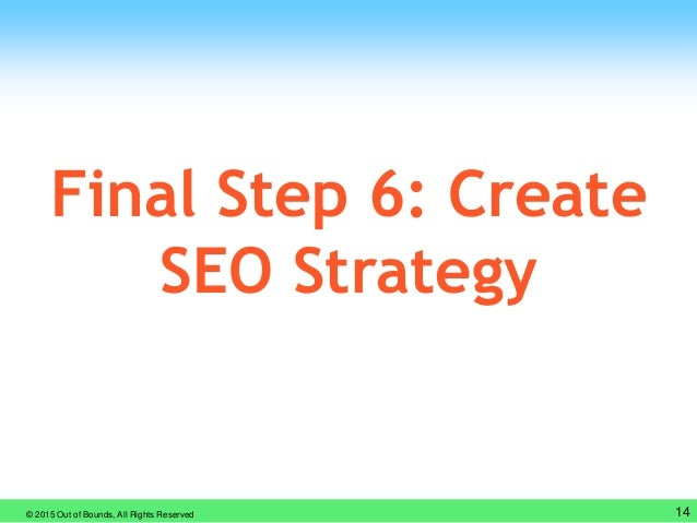 © 2015 Out of Bounds, All Rights Reserved 14 Final Step 6: Create SEO Strategy