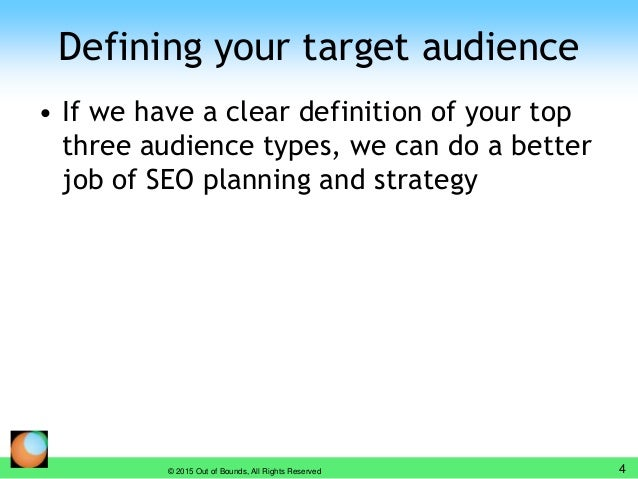 Defining your target audience • If we have a clear definition of your top three audience types, we can do a better job of ...