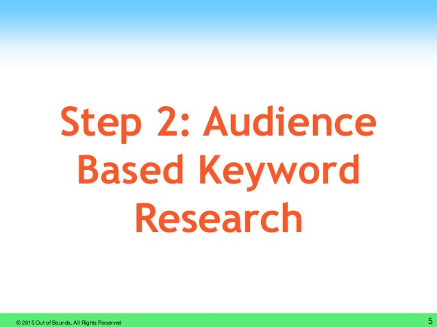 © 2015 Out of Bounds, All Rights Reserved 5 Step 2: Audience Based Keyword Research