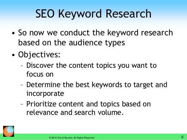 SEO Keyword Research • So now we conduct the keyword research based on the audience types • Objectives: – Discover the con...