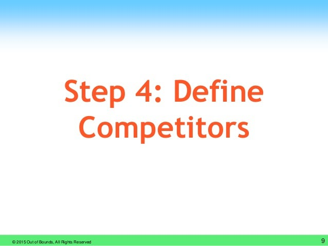 © 2015 Out of Bounds, All Rights Reserved 9 Step 4: Define Competitors