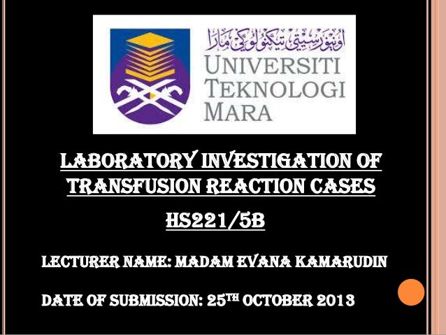 LABORATORY INVESTIGATION OF TRANSFUSION REACTION CASES HS221/5B Lecturer name: madam evana kamarudin Date of submission: 2...