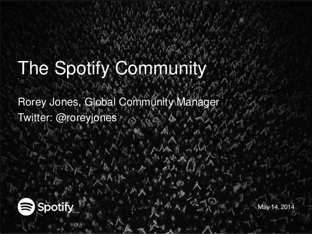 The Spotify Community Rorey Jones, Global Community Manager Twitter: @roreyjones May 14, 2014