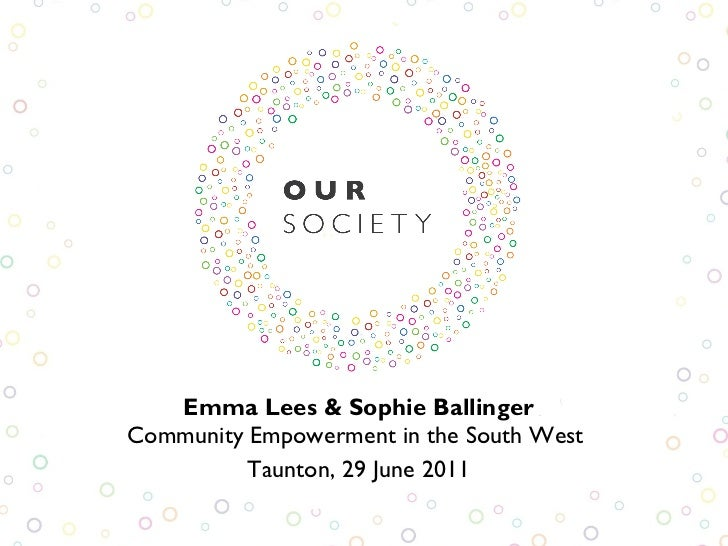Emma Lees & Sophie Ballinger Community Empowerment in the South West  Taunton, 29 June 2011