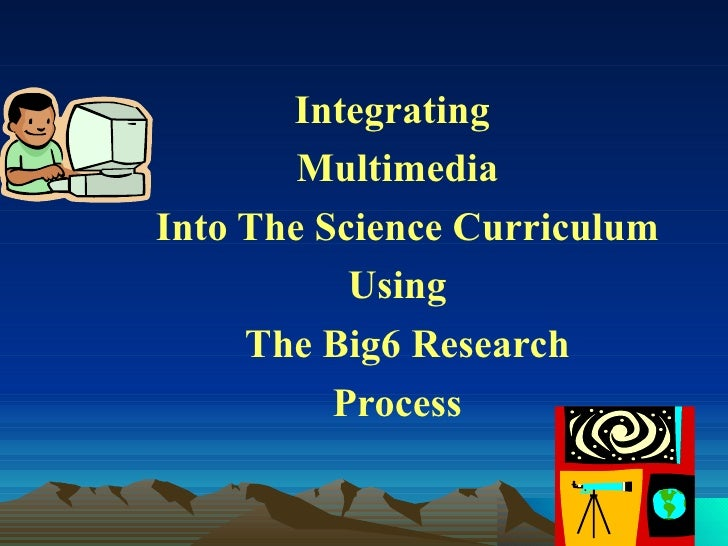 Integrating        MultimediaInto The Science Curriculum           Using     The Big6 Research          Process