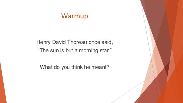 "Warmup  Henry David Thoreau once said, ""The sun is but a morning star."" What do you think he meant?"