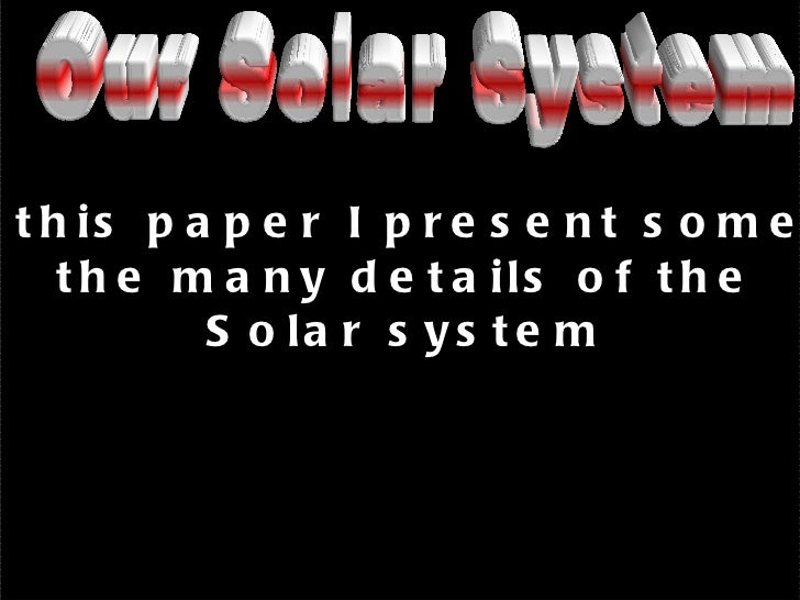 In  this paper I present some of the many details of the  Solar system