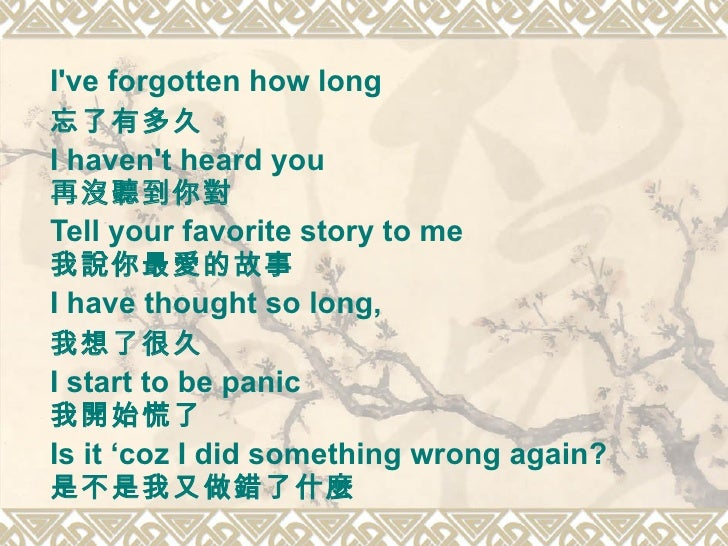 I've forgotten how long  忘了有多久 I haven't heard you  再沒聽到你對 Tell your favorite story to me  我說你最愛的故事   I have thought so lo...