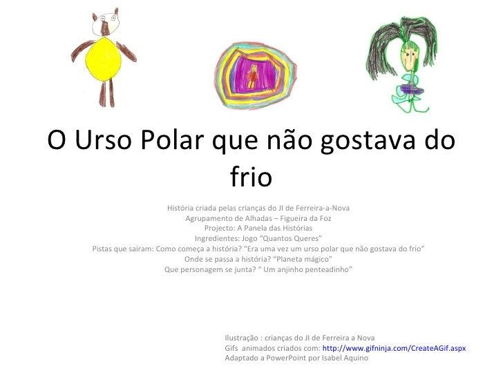 O Urso Polar que não gostava do frio História criada pelas crianças do JI de Ferreira-a-Nova Agrupamento de Alhadas – Figu...