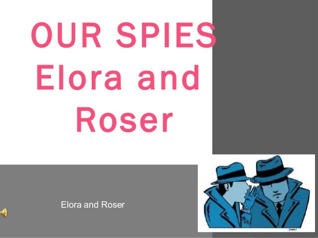 OUR SPIESElora and  Roser Elora and Roser