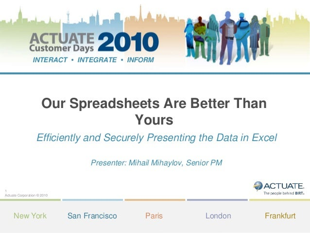 1 Actuate Corporation © 2010 INTERACT • INTEGRATE • INFORM New York San Francisco Paris London Frankfurt Our Spreadsheets ...