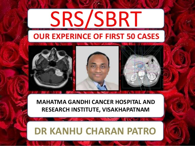 SRS/SBRT MAHATMA GANDHI CANCER HOSPITAL AND RESEARCH INSTITUTE, VISAKHAPATNAM OUR EXPERINCE OF FIRST 50 CASES DR KANHU CHA...
