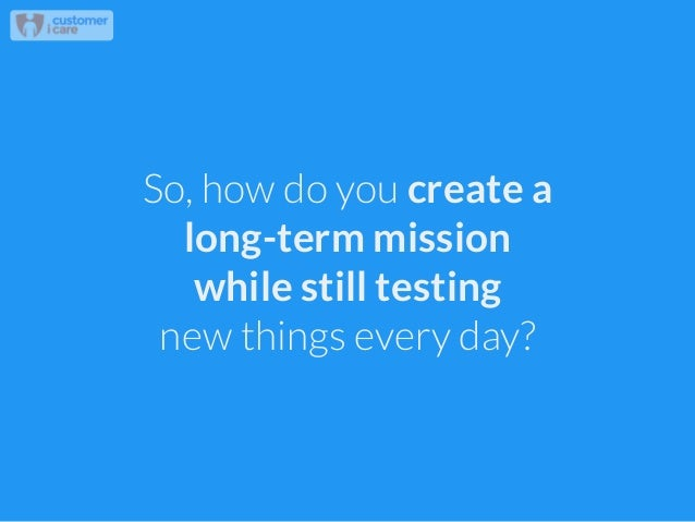 So, how do you create a long-term mission while still testing new things every day?