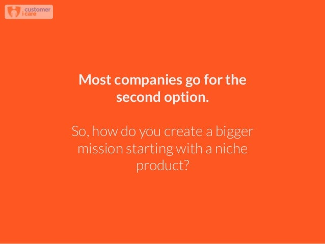 Most companies go for the second option. ! So, how do you create a bigger mission starting with a niche product?