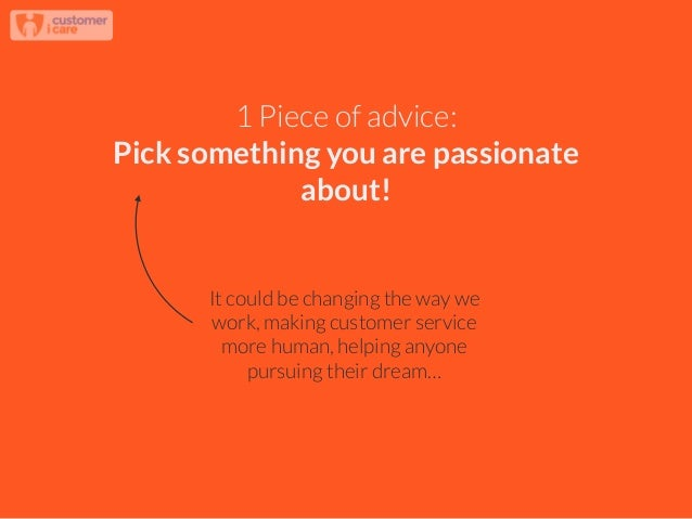 1 Piece of advice: Pick something you are passionate about! It could be changing the way we work, making customer service ...