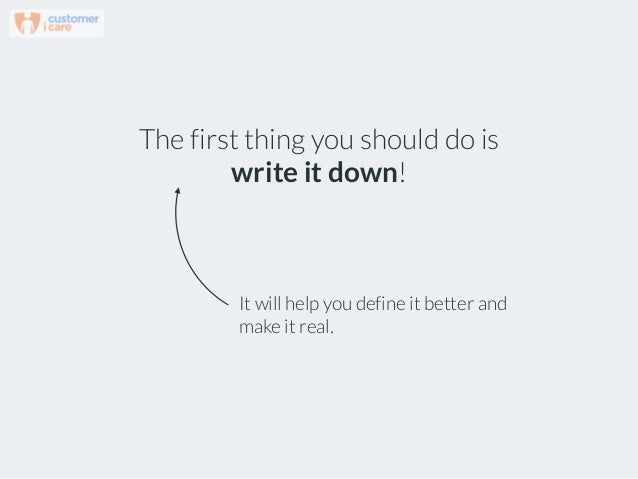 The first thing you should do is write it down! It will help you define it better and make it real.
