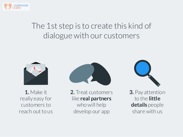 The 1st step is to create this kind of dialogue with our customers 2. Treat customers like real partners who will help dev...