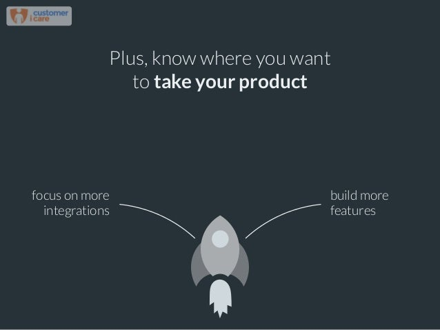 Plus, know where you want to take your product focus on more integrations build more features