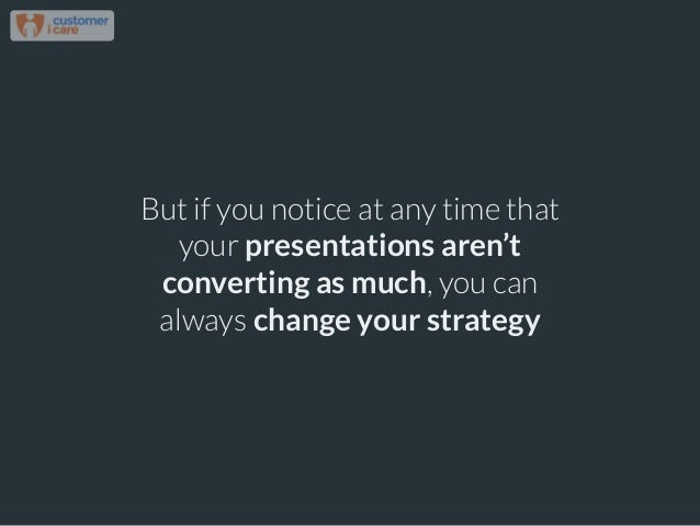But if you notice at any time that your presentations aren't converting as much, you can always change your strategy