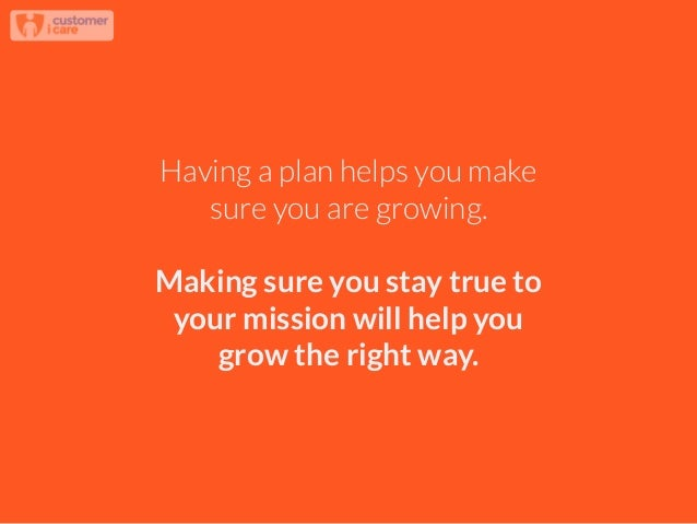 Having a plan helps you make sure you are growing. ! Making sure you stay true to your mission will help you grow the righ...