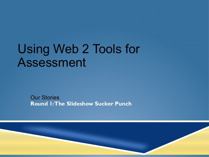 Using Web 2 Tools for Assessment Our Stories  Round 1: The Slideshow Sucker Punch