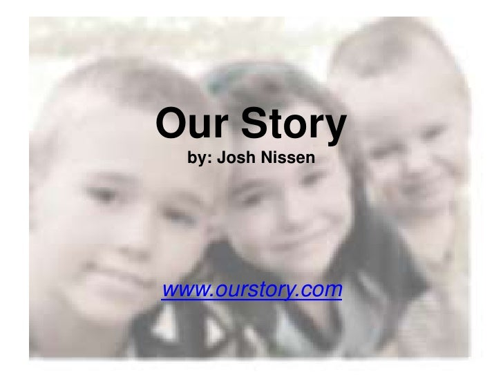 Our Story   by: Josh Nissen     www.ourstory.com