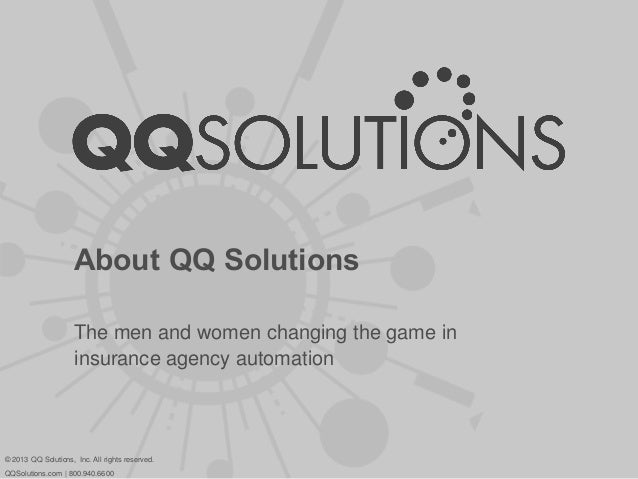 About QQ SolutionsThe men and women changing the game ininsurance agency automation© 2013 QQ Solutions, Inc. All rights re...