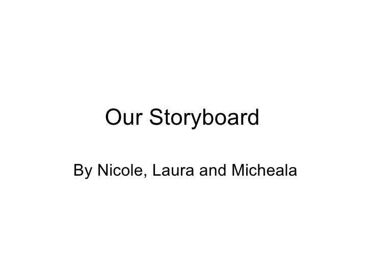 Our Storyboard  By Nicole, Laura and Micheala