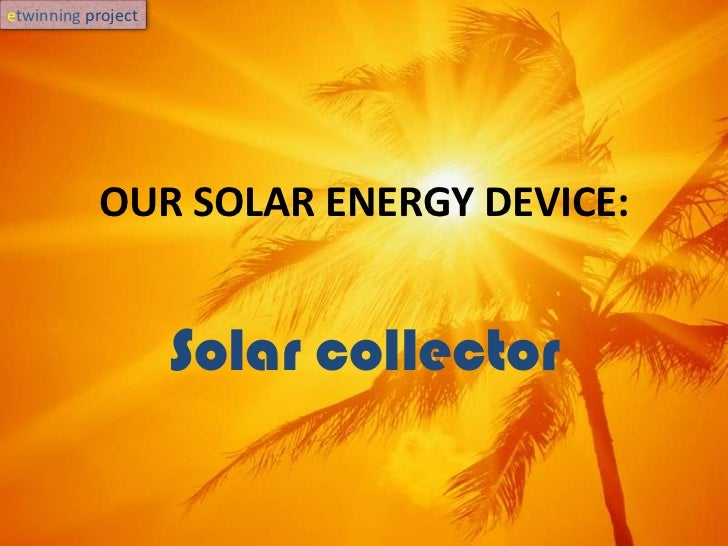 OUR SOLAR ENERGY DEVICE:<br />Solar collector<br />etwinningproject<br />