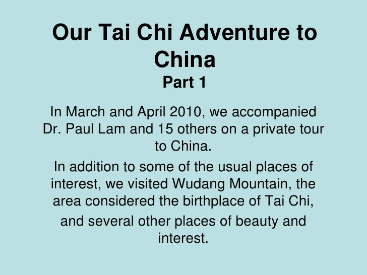 Our Tai Chi Adventure to           China                   Part 1  In March and April 2010, we accompanied Dr. Paul Lam an...