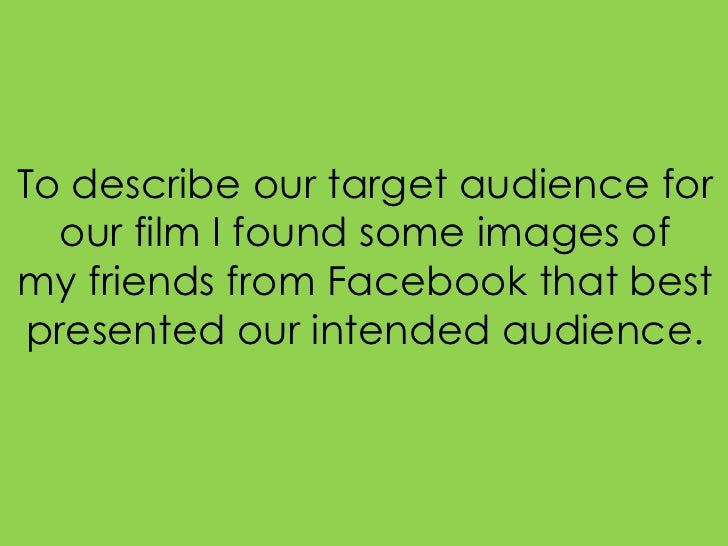 To describe our target audience for  our film I found some images ofmy friends from Facebook that best presented our inten...