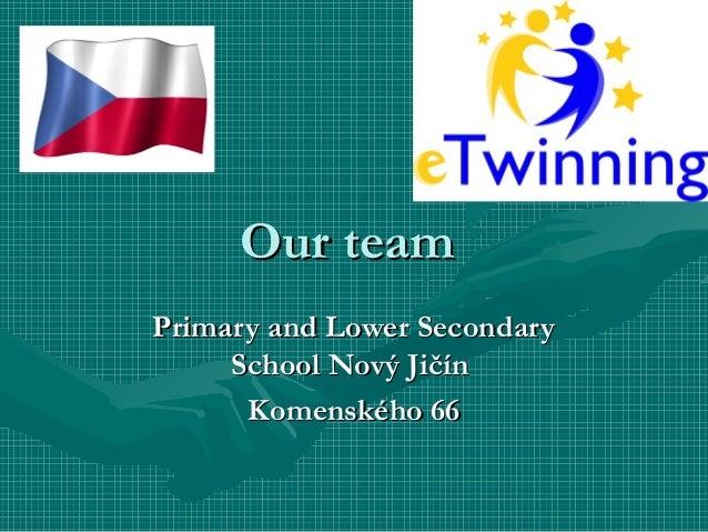 Our teamOur team Primary and Lower SecondaryPrimary and Lower Secondary School Nový JičínSchool Nový Jičín Komenského 66Ko...