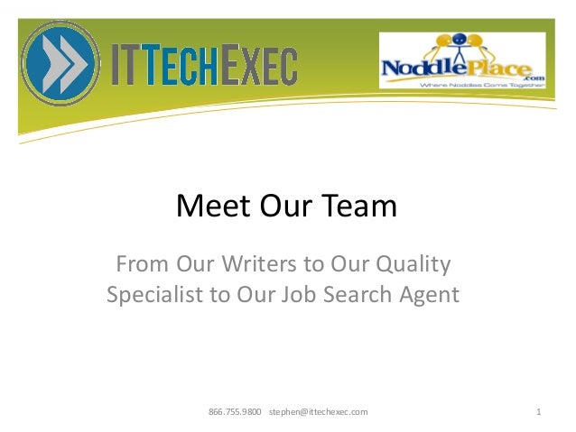 Meet Our Team From Our Writers to Our Quality Specialist to Our Job Search Agent 866.755.9800 stephen@ittechexec.com 1