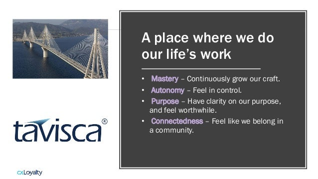 A place where we do our life's work • Mastery – Continuously grow our craft. • Autonomy – Feel in control. • Purpose – Hav...