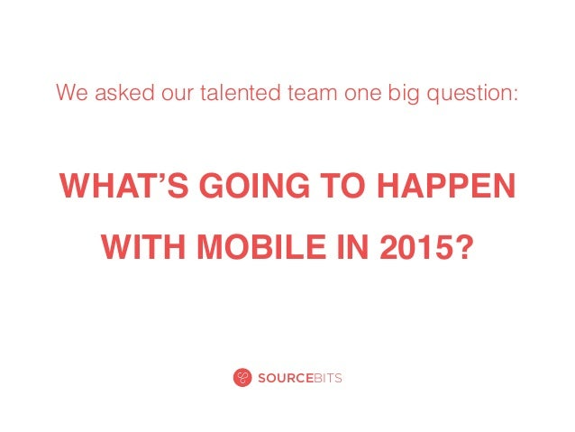 WHAT'S GOING TO HAPPEN WITH MOBILE IN 2015? SOURCEBITS We asked our talented team one big question: