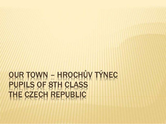 OUR TOWN – HROCHŮV TÝNEC PUPILS OF 8TH CLASS THE CZECH REPUBLIC