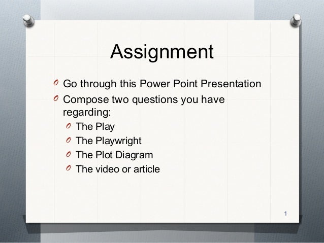 Assignment O Go through this Power Point Presentation O Compose two questions you have  regarding:  O The Play O The Playw...