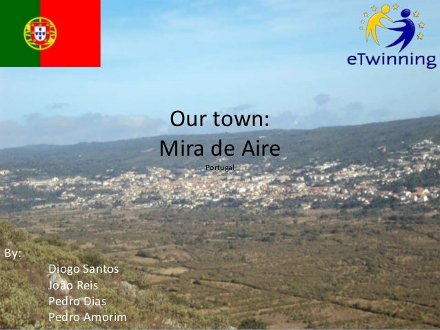 Our town:                     Mira de Aire                         PortugalBy:      Diogo Santos      João Reis      Pedro...