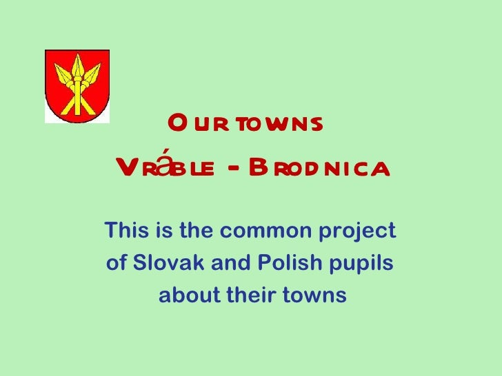 O ur townsVráble - Brod nicaThis is the common projectof Slovak and Polish pupils     about their towns