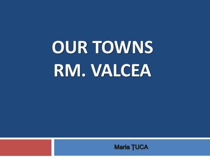 OUR TOWNSRM. VALCEA      Maria ŢUCA