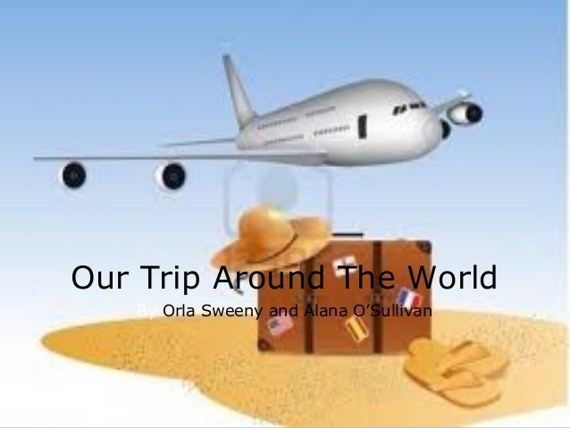 Our Trip Around The World   By Orla Sweeny and Alana O'Sullivan