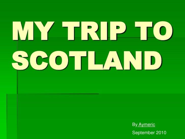 MY TRIP TO SCOTLAND<br />ByAymeric<br />September 2010<br />