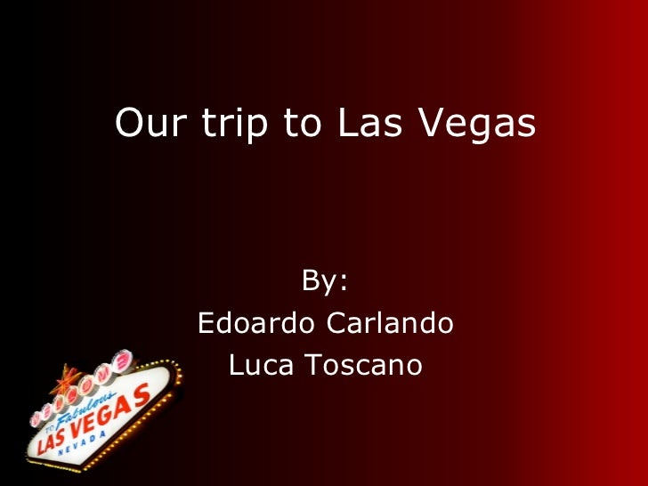 Our trip to Las Vegas <ul><li>By: </li></ul><ul><li>Edoardo Carlando </li></ul><ul><li>Luca Toscano </li></ul>